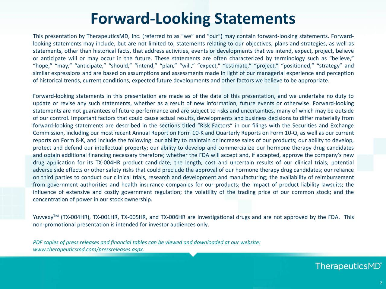 This presentation by TherapeuticsMD, Inc. (referred to as we and our) may contain forward-looking statements. Forward- looking statements may include, but are not limited to, statements relating to our objectives, plans and strategies, as well as statements, other than historical facts, that address activities, events or developments that we intend, expect, project, believe or anticipate will or may occur in the future. These statements are often characterized by terminology such as believe, hope, may, anticipate, should, intend, plan, will, expect, estimate, project, positioned, strategy and similar expressions and are based on assumptions and assessments made in light of our managerial experience and perception of historical trends, current conditions, expected future developments and other factors we believe to be appropriate. Forward-looking statements in this presentation are made as of the date of this presentation, and we undertake no duty to update or revise any such statements, whether as a result of new information, future events or otherwise. Forward-looking statements are not guarantees of future performance and are subject to risks and uncertainties, many of which may be outside of our control. Important factors that could cause actual results, developments and business decisions to differ materially from forward-looking statements are described in the sections titled Risk Factors in our filings with the Securities and Exchange Commission, including our most recent Annual Report on Form 10-K and Quarterly Reports on Form 10-Q, as well as our current reports on Form 8-K, and include the following: our ability to maintain or increase sales of our products; our ability to develop, protect and defend our intellectual property; our ability to develop and commercialize our hormone therapy drug candidates and obtain additional financing necessary therefore; whether the FDA will accept and, if accepted, approve the companys new drug application for its TX-004HR product candidate; the length, cost and uncertain results of our clinical trials; potential adverse side effects or other safety risks that could preclude the approval of our hormone therapy drug candidates; our reliance on third parties to conduct our clinical trials, research and development and manufacturing; the availability of reimbursement from government authorities and health insurance companies for our products; the impact of product liability lawsuits; the influence of extensive and costly government regulation; the volatility of the trading price of our common stock; and the concentration of power in our stock ownership. TM Yuvvexy (TX-004HR), TX-001HR, TX-005HR, and TX-006HR are investigational drugs and are not approved by the FDA. This non-promotional presentation is intended for investor audiences only. PDF copies of press releases and financial tables can be viewed and downloaded at our website: www.therapeuticsmd.com/pressreleases.aspx. 2
