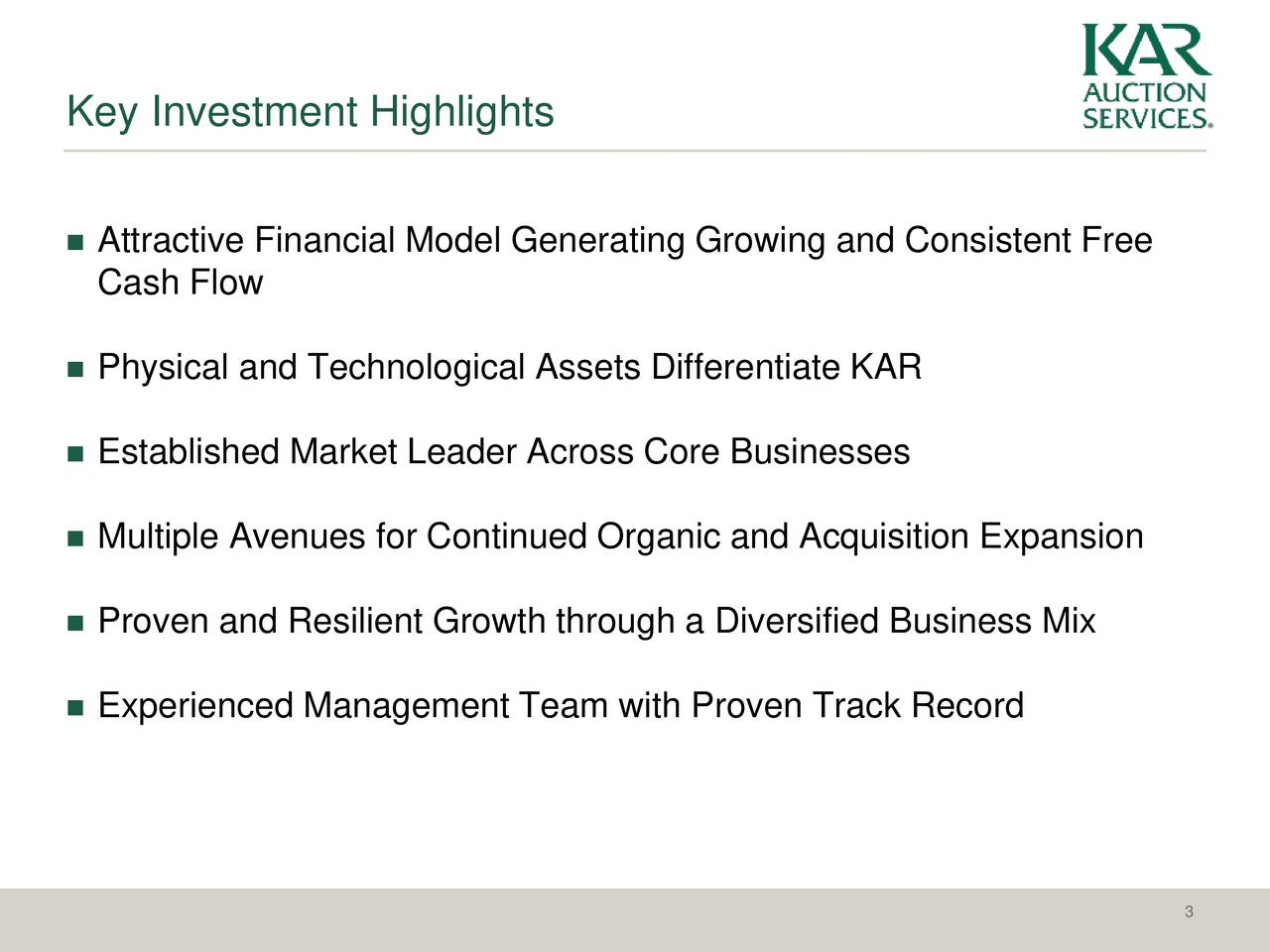 Attractive Financial Model Generating Growing and Consistent Free Cash Flow Physical and Technological Assets Differentiate KAR Established Market Leader Across Core Businesses Multiple Avenues for Continued Organic and Acquisition Expansion Proven and Resilient Growth through a Diversified Business Mix Experienced Management Team with Proven Track Record 3