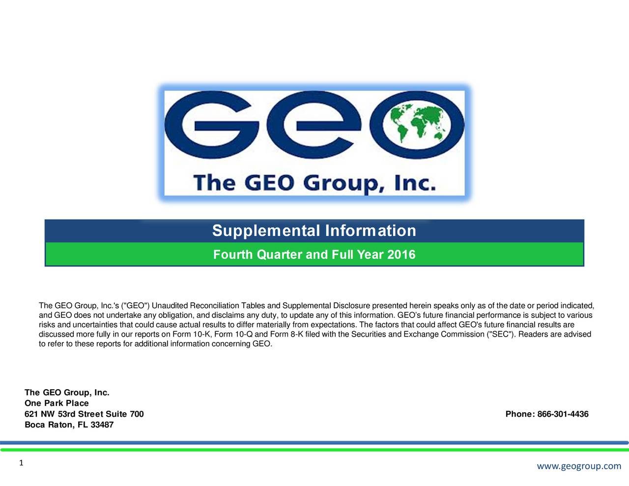 """www.geogroup.com e date oC""""). Readers are advisedone: 866-301- rformance is subject to various O's future financial results are speaks only as of th ure presented herein to update any of this information. GEOs future financial pe Form 8-K filed with the Securities and Exchange Commission (""""SE Reconciliation Tables and Supplemental Disclos Theand GEO does not undertake any obligation, and disclaims any duty,riEly.from expectations. The factors that could affect GE TheOnGe2Boca Raton, FL 33487 Suite 700 1"""